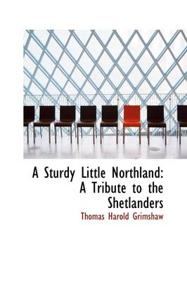 A Sturdy Little Northland A Tribute to the Shetlanders by Thomas Harold Grimshaw
