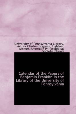 Calendar of the Papers of Benjamin Franklin in the Library of the University of Pennsylvania by University Of Pennsylvania Library