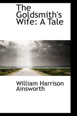 The Goldsmith's Wife A Tale by William Harrison Ainsworth