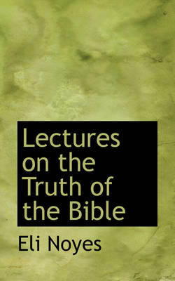 Lectures on the Truth of the Bible by Eli Noyes