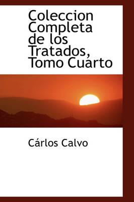 Coleccion Completa de Los Tratados, Tomo Cuarto by Crlos Calvo, C Rlos Calvo