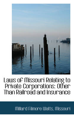 Laws of Missouri Relating to Private Corporations Other Than Railroad and Insurance by Millard Filmore Watts