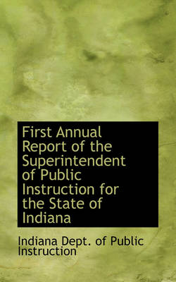 First Annual Report of the Superintendent of Public Instruction for the State of Indiana by Indiana Dept of Public Instruction