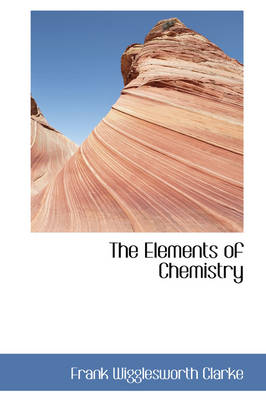 The Elements of Chemistry by Frank Wiggleswor Clarke