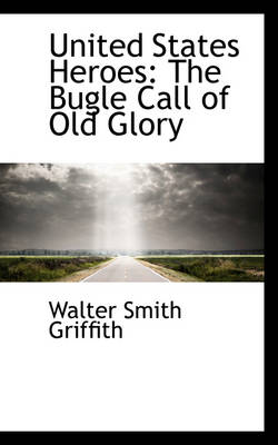 United States Heroes The Bugle Call of Old Glory by Walter Smith Griffith