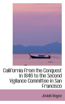 California from the Conquest in 1846 to the Second Vigilance Committee in San Francisco by Josiah Royce