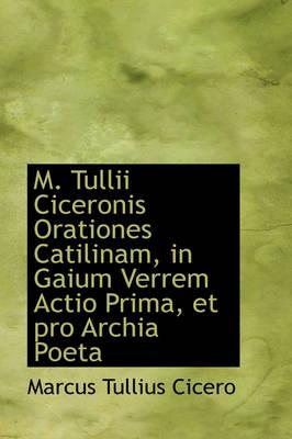 M. Tullii Ciceronis Orationes Catilinam, in Gaium Verrem Actio Prima, Et Pro Archia Poeta by Marcus Tullius Cicero