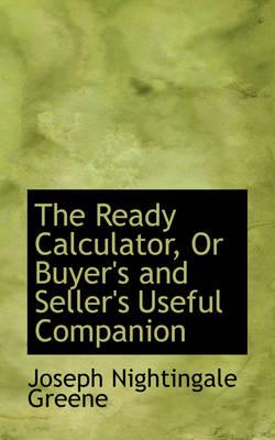 The Ready Calculator, or Buyer's and Seller's Useful Companion by Joseph Nightingal Greene