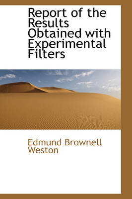 Report of the Results Obtained with Experimental Filters by Edmund Brownell Weston