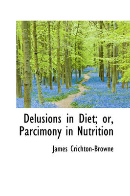 Delusions in Diet; Or, Parcimony in Nutrition by James Crichton-Browne
