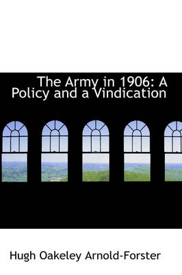 The Army in 1906 A Policy and a Vindication by Hugh Oakeley Arnold-Forster