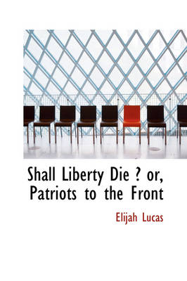 Shall Liberty Die ? Or, Patriots to the Front by Elijah Lucas