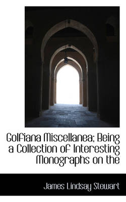 Golfiana Miscellanea; Being a Collection of Interesting Monographs on the by James Lindsay Stewart