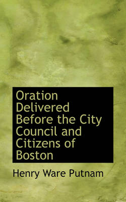 Oration Delivered Before the City Council and Citizens of Boston by Henry Ware Putnam
