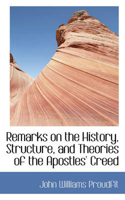 Remarks on the History, Structure, and Theories of the Apostles' Creed by John Williams Proudfit