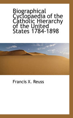 Biographical Cyclopaedia of the Catholic Hierarchy of the United States 1784-1898 by Francis X Reuss
