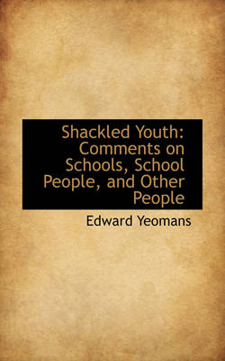 Shackled Youth Comments on Schools, School People, and Other People by Edward (Northwestern Medical Schl) Yeomans