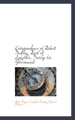 Correspondence of Robert Dudley, Earl of Leycester, During His Government by John (University of Portsmouth) Bruce