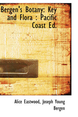 Bergen's Botany Key and Flora: Pacific Coast Ed. by Alice Eastwood
