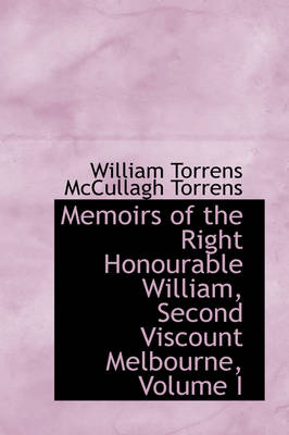 Memoirs of the Right Honourable William, Second Viscount Melbourne, Volume I by William Torrens McCullagh Torrens