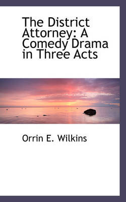 The District Attorney A Comedy Drama in Three Acts by Orrin E Wilkins