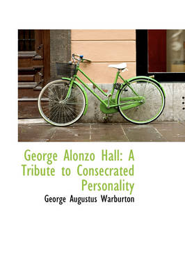 George Alonzo Hall A Tribute to Consecrated Personality by George Augustus Warburton