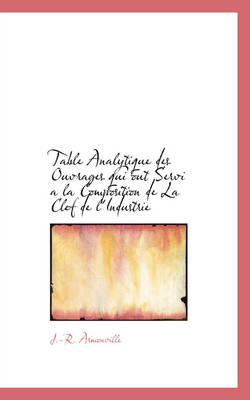 Table Analytique Des Ouvrages Qui Out Servi a la Composition de La Clef de L'Industrie by J -R Armonville