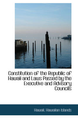 Constitution of the Republic of Hawaii and Laws Passed by the Executive and Advisory Councils by Hawaii Hawaiian Islands