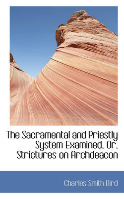 The Sacramental and Priestly System Examined, Or, Strictures on Archdeacon by Charles Smith Bird