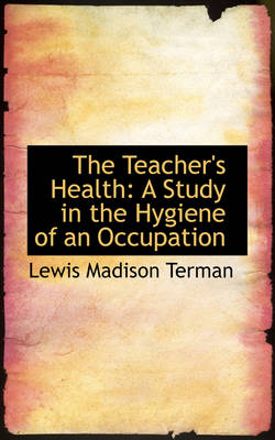 The Teacher's Health A Study in the Hygiene of an Occupation by Lewis Madison Terman
