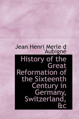 History of the Great Reformation of the Sixteenth Century in Germany, Switzerland, &C by Jean Henri Merle D 'Aubign