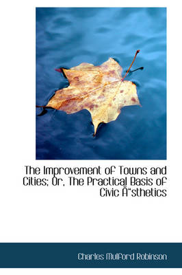 The Improvement of Towns and Cities; Or, the Practical Basis of Civic Sthetics by Charles Mulford Robinson