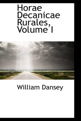 Horae Decanicae Rurales, Volume I by William Dansey
