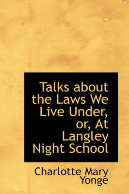 Talks about the Laws We Live Under, Or, at Langley Night School by Charlotte Mary Yonge