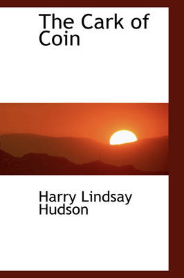 The Cark of Coin by Harry Lindsay Hudson