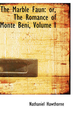 The Marble Faun Or, the Romance of Monte Beni, Volume I by Nathaniel Hawthorne