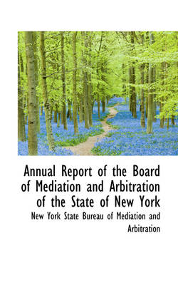 Annual Report of the Board of Mediation and Arbitration of the State of New York by State Bureau of Mediation and York State Bureau of Mediation and Arb, York State Bureau of Mediation and Arb