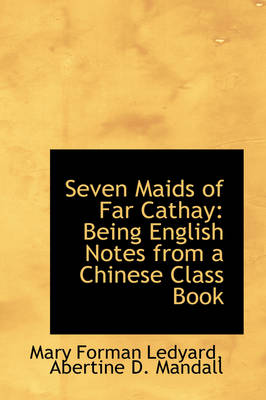 Seven Maids of Far Cathay Being English Notes from a Chinese Class Book by Mary Forman Ledyard