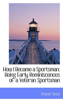 How I Became a Sportsman Being Early Reminiscences of a Veteran Sportsman by Pseud Avon
