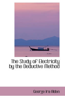 The Study of Electricity by the Deductive Method by George Ira Alden