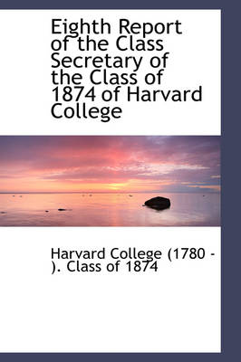 Eighth Report of the Class Secretary of the Class of 1874 of Harvard College by Harv College (1780 - ) Class of 1874