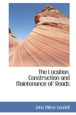 The Location, Construction and Maintenance of Roads by John Milton Goodell