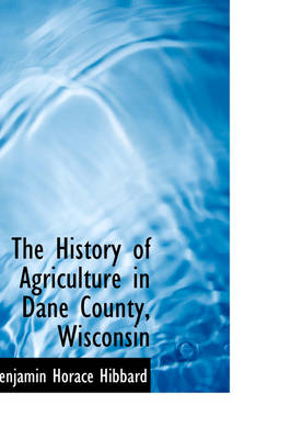 The History of Agriculture in Dane County, Wisconsin by Benjamin Horace Hibbard