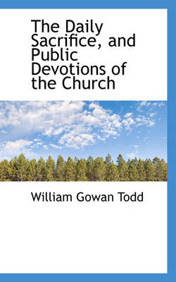 The Daily Sacrifice, and Public Devotions of the Church by William Gowan Todd