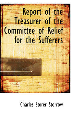 Report of the Treasurer of the Committee of Relief for the Sufferers by Charles Storer Storrow
