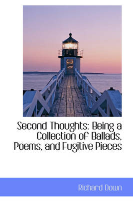 Second Thoughts Being a Collection of Ballads, Poems, and Fugitive Pieces by Richard Down