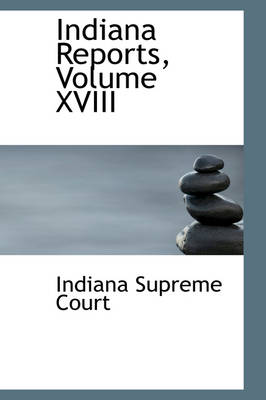 Indiana Reports, Volume XVIII by Indiana Supreme Court