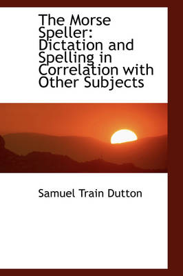 The Morse Speller Dictation and Spelling in Correlation with Other Subjects by Samuel Train Dutton