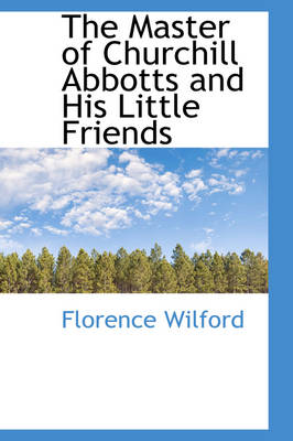 The Master of Churchill Abbotts and His Little Friends by Florence Wilford