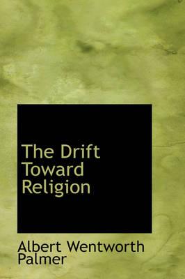 The Drift Toward Religion by Albert Wentworth Palmer